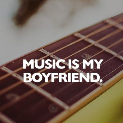 Music is my boyfriend.