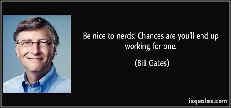 Be nice to nerds. Chances are you'll end up working for one. (Bill Gates) #quotes #quote #quotations #BillGates