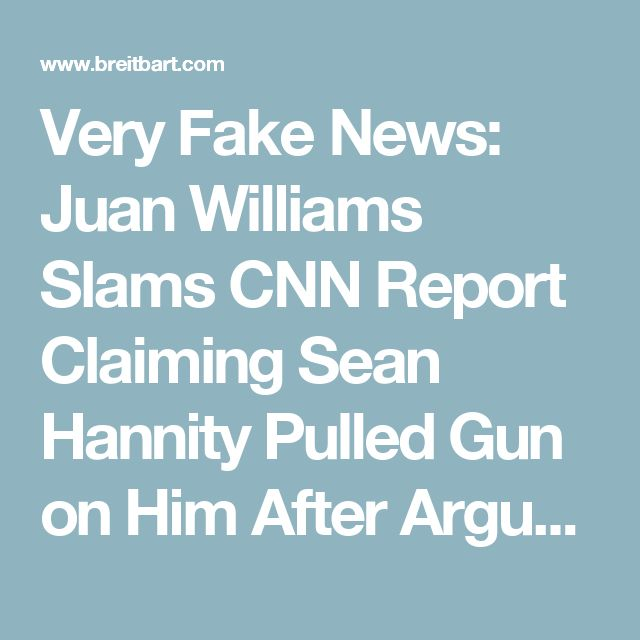 Very Fake News:  Juan Williams Slams CNN Report Claiming Sean Hannity Pulled Gun on Him After Argument - Breitbart