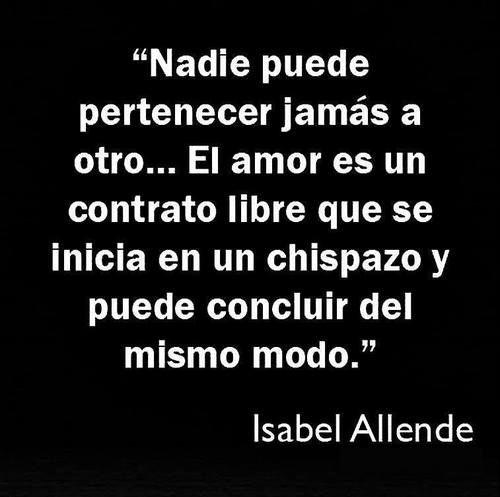 """""""Nadie puede pertenecer jamás a otro... El amor es un contrato libre que se inicia en un chispazo y puede concluir del mismo modo."""" #citas #frases #IsabelAllende"""