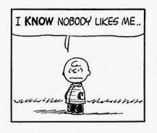 Nobody Likes Me...whether they say it or not, I can tell by everyones actions - with some people  I'm really not sure why!
