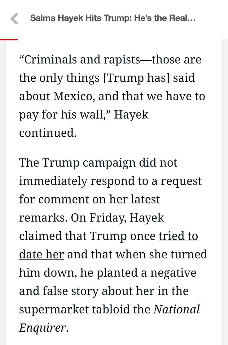 Salma Hayek - Trump once tried to date her and that when she turned him down, he planted a negative and false story about her in the supermarket tabloid the National Enquirer.
