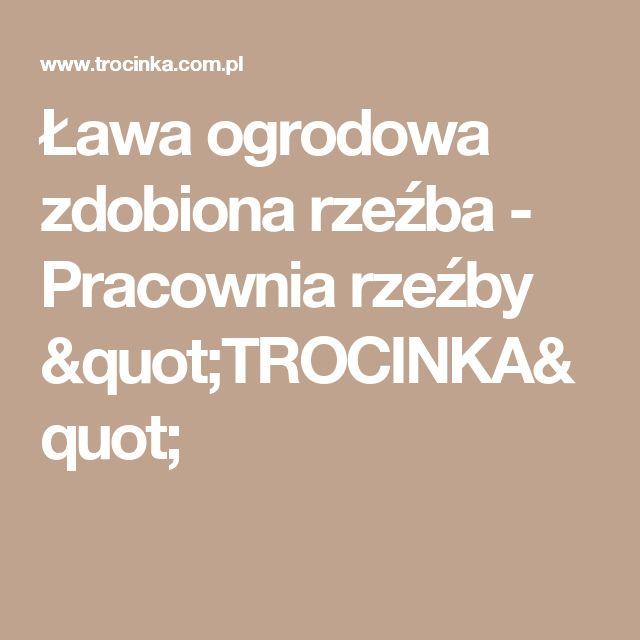"""Ława ogrodowa zdobiona rzeźba - Pracownia rzeźby """"TROCINKA"""""""