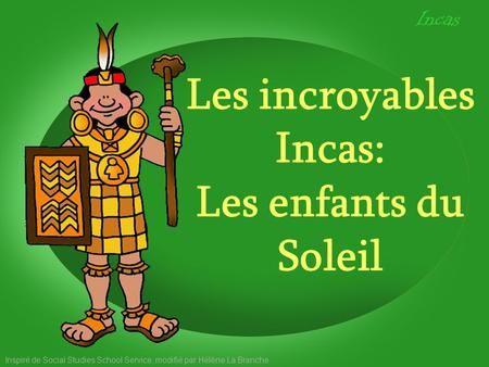 Les incroyables Incas: Les enfants du Soleil Inspiré de Social Studies School Service, modifié par Hélène La Branche Incas.