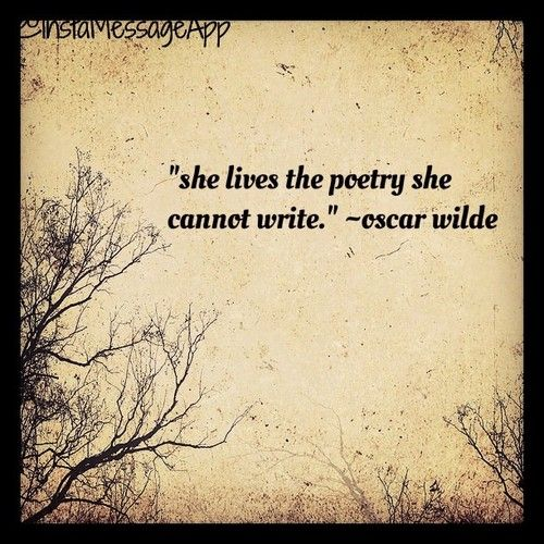 She lives the poetry she cannot write. | Oscar Wilde | I sure hope that the people who 'read' my poetry feel a long lasting pleasant emotion...!