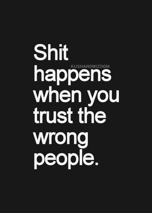 Shit happens when you trust the wrong people.