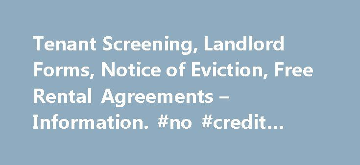 Tenant Screening, Landlord Forms, Notice of Eviction, Free Rental Agreements – Information. #no #credit #score http://credit-loan.nef2.com/tenant-screening-landlord-forms-notice-of-eviction-free-rental-agreements-information-no-credit-score/  #renter credit check # Renter Credit Check Renter credit check information can be accessed online through LandlordOnline.com, 24 hours per day and 7 days per week. A renter credit report can be run with Experian, TransUnion and Equifax. The stronger…