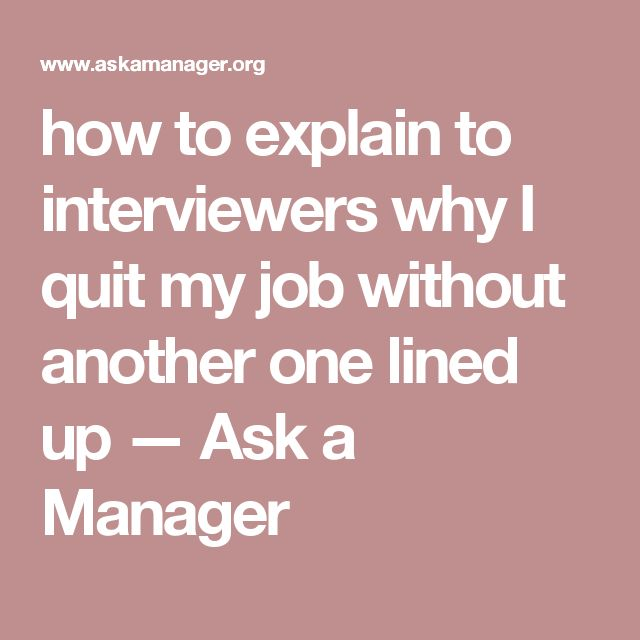 how to explain to interviewers why I quit my job without another one lined up — Ask a Manager