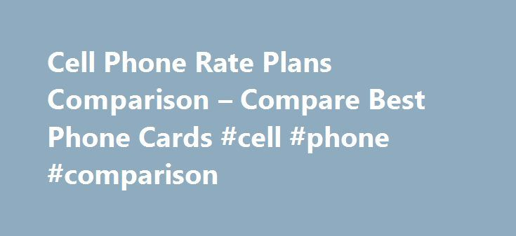 Cell Phone Rate Plans Comparison – Compare Best Phone Cards #cell #phone #comparison http://mobile.remmont.com/cell-phone-rate-plans-comparison-compare-best-phone-cards-cell-phone-comparison/  TRUSTED DATING SITE Cell phone rate plans comparison cell phone rate plans comparison As more and more people in India rely on phone calls as a quick means of communication, calling card companies now offer India prepaid calling cards. These prepaid calling cards offer great features that make them…