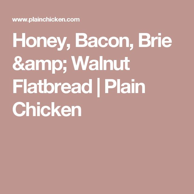 Honey, Bacon, Brie & Walnut Flatbread | Plain Chicken