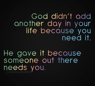 God didn't add another day in your life because you need it.
