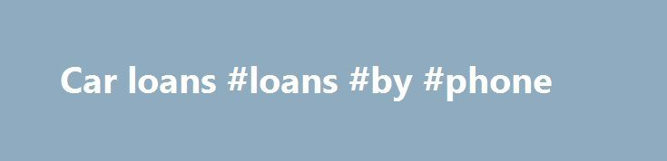 Car loans #loans #by #phone http://loans.nef2.com/2017/04/27/car-loans-loans-by-phone/  #car loan # Car loans Financing your dream car Apart from a home, a car is one of the single biggest purchases you are likely to make. Don't let the excitement of buying a car get in the way of…  Read more