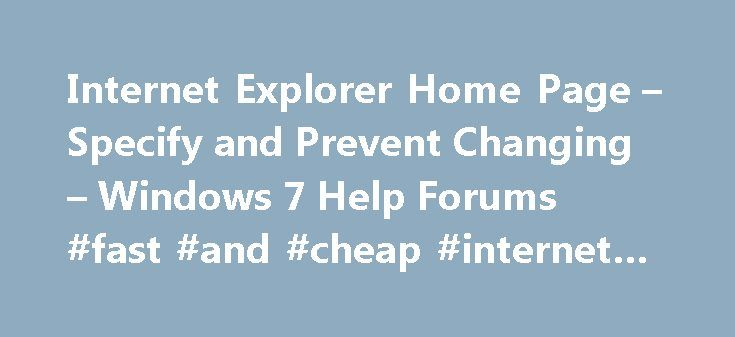 Internet Explorer Home Page – Specify and Prevent Changing – Windows 7 Help Forums #fast #and #cheap #internet #service http://internet.remmont.com/internet-explorer-home-page-specify-and-prevent-changing-windows-7-help-forums-fast-and-cheap-internet-service/  Windows 7: Internet Explorer Home Page – Specify and Prevent Changing This will show you how to allow or prevent users from being able to change their home page in Internet Explorer. and to allow you to specify a default home page for…