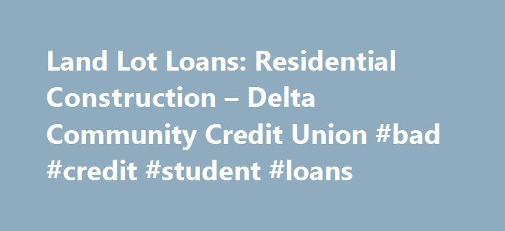 Land Lot Loans: Residential Construction – Delta Community Credit Union #bad #credit #student #loans http://loan.remmont.com/land-lot-loans-residential-construction-delta-community-credit-union-bad-credit-student-loans/  #land loan # Land Lot Loan Secure the Perfect Spot for Your Dream Home Found the perfect land to build your dream home? Whether you plan to build your home right away or a few years from now, Delta Community Credit Union is here to help you get started. Delta Community s…