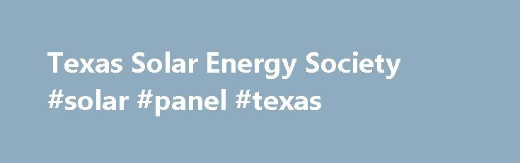Texas Solar Energy Society #solar #panel #texas http://sudan.remmont.com/texas-solar-energy-society-solar-panel-texas/  # Texas Solar Energy Society News City of Garland accesses 102 MW Lamesa solar facility California incentive program suggests storage costs declining San Antonio wins prestigious SolSmart award Texas solar playing a growing role in meeting summer peak demand according to ERCOT EnergySage reports good times for U.S. solar buyers New Toyota N.A. headquarters in Plano goes big…