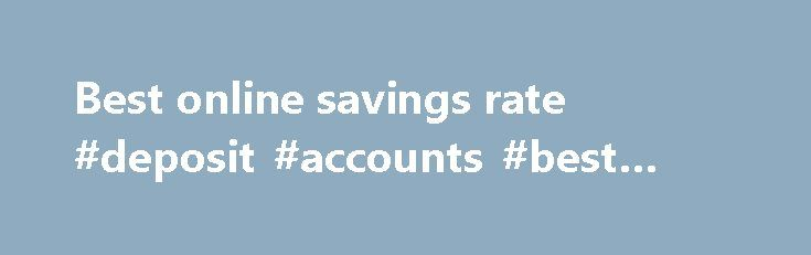 Best online savings rate #deposit #accounts #best #interest #rates http://savings.nef2.com/best-online-savings-rate-deposit-accounts-best-interest-rates/  best online savings rate Online savings accounts offer the best savings rates with immediate access to your savings. The trade off is that the instant account access is limited to electronic channels (no branch access). Online savings accounts are usually linked to an everyday transaction account. Most banks mandate that the linked account…
