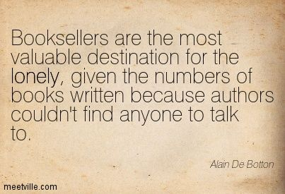 Booksellers are the most valuable destination for the lonely, given the numbers of books written because authors couldn't find anyone to talk to. Alain De Botton