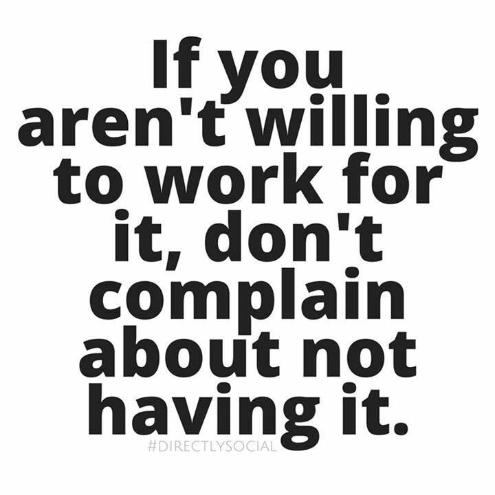 If you aren't willing to work for it, don't complain about not having it. #motiviation