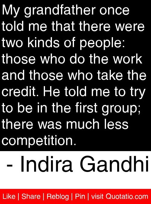 My grandfather once told me that there were two kinds of people: those who do the work and those who take the credit. He told me to try to be in the first group; there was much less competition. - Indira Gandhi #quotes #quotations