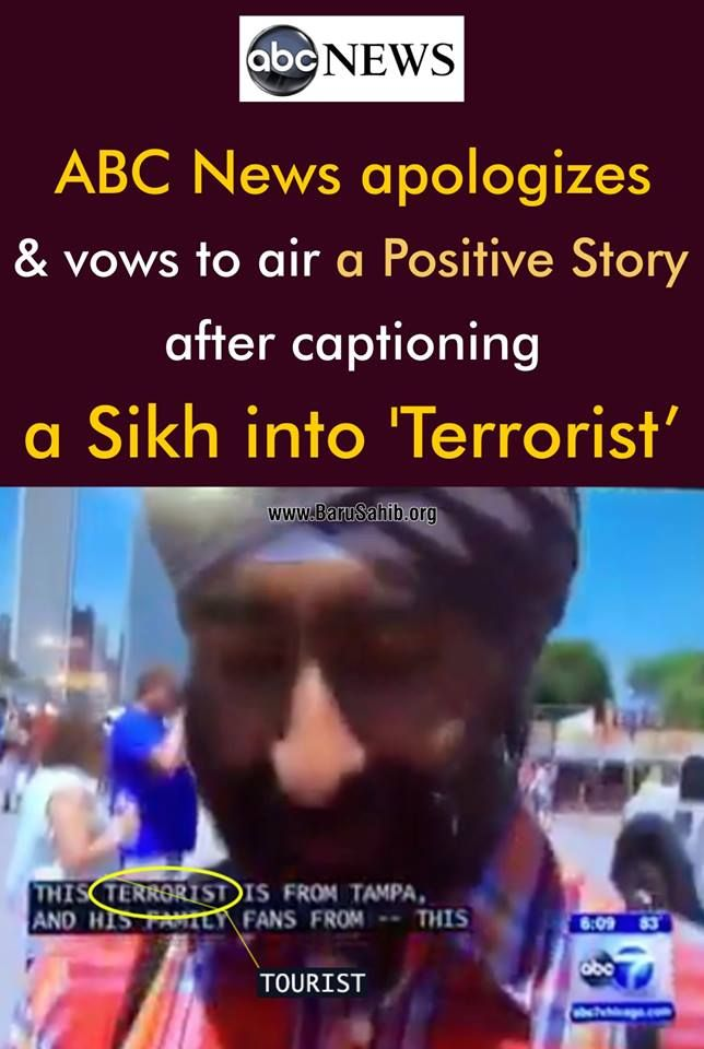 "ABC News apologizes & vows to air a Positive Story after captioning a Sikh into 'Terrorist' Last Wednesday, I was vacationing in Chicago with my family when we were filmed for a local television segment on ABC 7 News while at the Taste of Chicago. When the segment aired later that evening, the closed caption that appeared with the story read ""terrorist"" instead of ""tourist."" Although I didn't see the story, thousands across Chicago did. Some of them even shared the clip on social media."