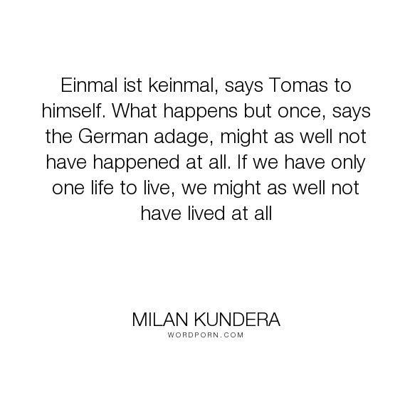 "Milan Kundera - ""Einmal ist keinmal, says Tomas to himself. What happens but once, says the German..."". life"