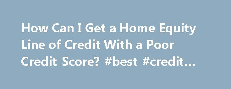 How Can I Get a Home Equity Line of Credit With a Poor Credit Score? #best #credit #reports http://japan.remmont.com/how-can-i-get-a-home-equity-line-of-credit-with-a-poor-credit-score-best-credit-reports/  #best place to get your credit score # How Can I Get a Home Equity Line of Credit With a Poor Credit Score? by Lynn Burbeck A home equity line of credit gives homeowners necessary funds for major expenses. Review your credit report carefully to determine why your credit score is low…