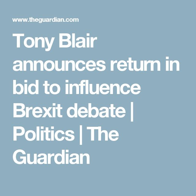 Tony Blair announces return in bid to influence Brexit debate | Politics | The Guardian