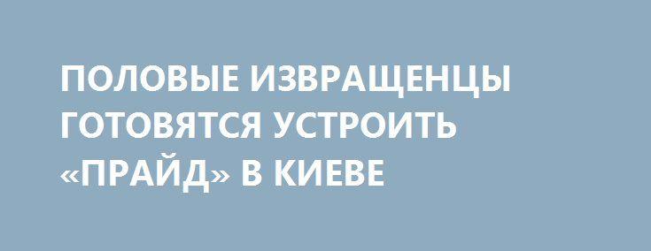 ПОЛОВЫЕ ИЗВРАЩЕНЦЫ ГОТОВЯТСЯ УСТРОИТЬ «ПРАЙД» В КИЕВЕ http://rusdozor.ru/2017/06/14/polovye-izvrashhency-gotovyatsya-ustroit-prajd-v-kieve/  Приготовления к гей-параду, который пройдет в центре украинской столицы 18-го июня, идут полным ходом. В «марше равенства» ЛГБТ-извращенцев в Киеве примут участие около пяти тысяч человек. Марш начнется с 9 утра на пересечении улиц Богдана Хмельницкого и Владимирской. В этом ...