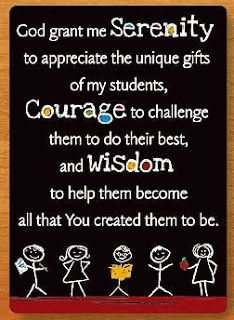 God grant me the Serenity to appreciate the unique gifts of my students, Courage to challenge them to do their best, and Wisdom to help them become all that You created them to be.