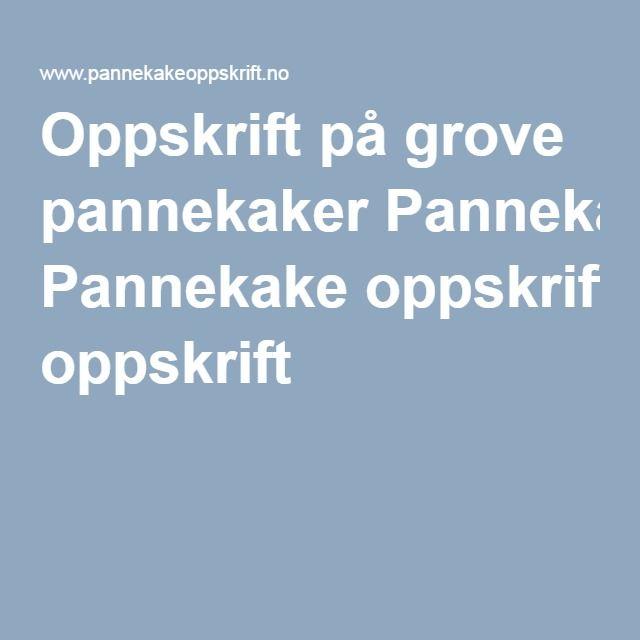 Oppskrift på grove pannekaker Pannekake oppskrift