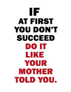 If at first you don't suceed, do it like your mother told you.