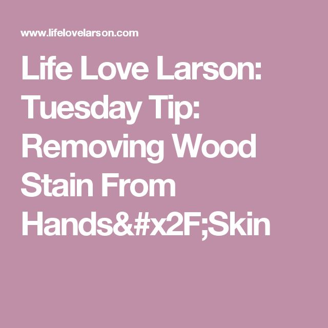 Life Love Larson: Tuesday Tip: Removing Wood Stain From Hands/Skin