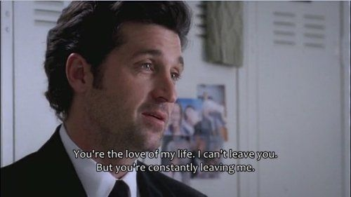 """""""You're the love of my life. I can't leave you, but you are constantly leaving me."""" Derek to Meredith; Grey's Anatomy Quotes"""