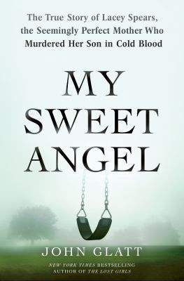 My Sweet Angel : the true story of Lacey Spears, the seemingly perfect mother who murdered her son in cold blood by John Glatt