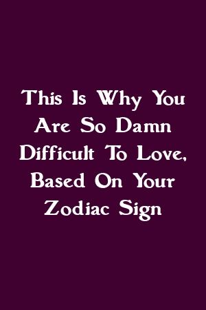 This Is Why You Are So Damn Difficult To Love, Based On Your Zodiac Sign