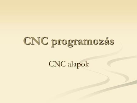 CNC programozás CNC alapok. Vezérlő berendezések fajtái CNC vezérlő…