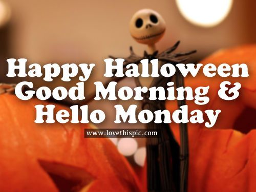 Happy Halloween, Good Morning & Hello Monday