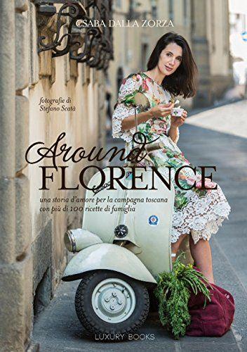 Around Florence. Un viaggio appassionante nella cucina Toscana, in 120 ricette - Csaba Dalla Zorza - Libri