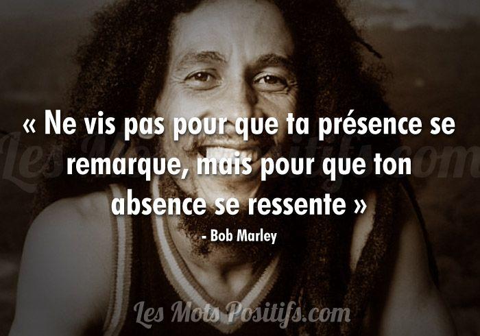 « Ne vis pas pour que ta présence se remarque, mais pour que ton absence se ressente » - Bob Marley