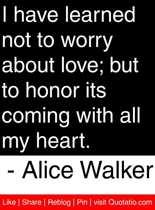 I have learned not to worry about love; but to honor its coming with all my heart. - Alice Walker #quotes #quotations