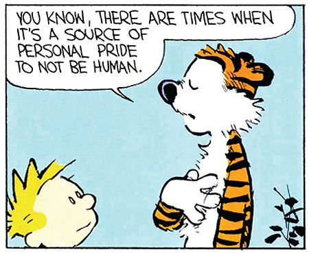 """Calvin and Hobbes QUOTE OF THE DAY (DA): """"You know, there are times when it's a source of personal pride to not be human."""" -- Hobbes/Bill Watterson"""