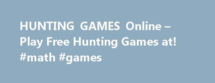 HUNTING GAMES Online – Play Free Hunting Games at! #math #games http://game.remmont.com/hunting-games-online-play-free-hunting-games-at-math-games/  Hunting Games Hunting Games Shooting game is never out-of-season, thanks to our large collection of hunting games. You can hunt a wide range of sport, from rabbits to deer to birds. Hone your skills on a training course, practicing your rifle aim ability in a skeet shooting, hunting challenge. You can strap on your best…