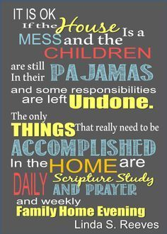 "#General Conference Quotes April 2014/ May Visiting Teaching. ""It is ok if the house is a mess and the children are still in their pajamas and some responsibilities are left undone. The only things that really need to be accomplished in the home are daily scripture study and prayer and weekly family home evening. "" Linda S. Reeves"