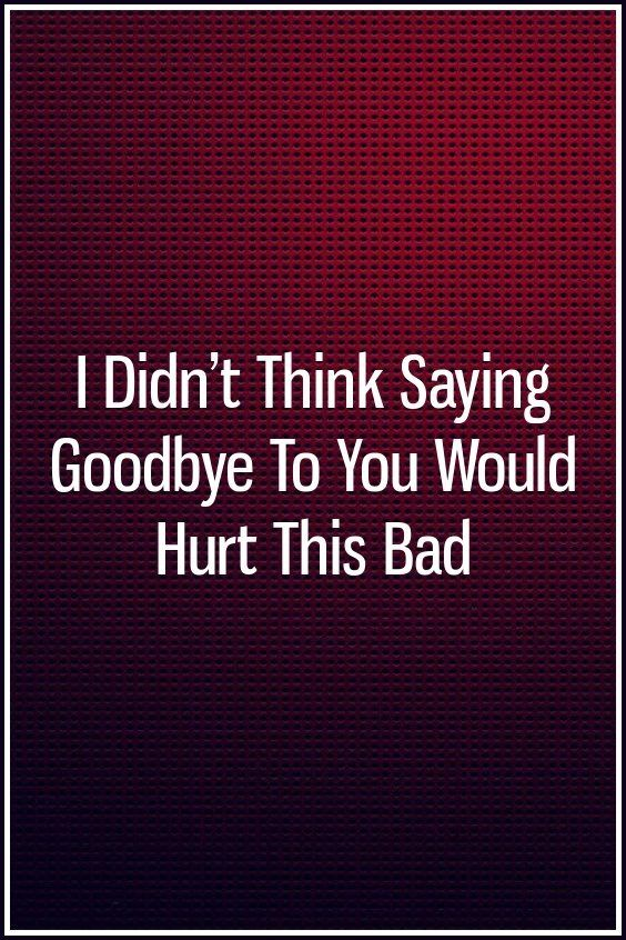 I Didn't Think Saying Goodbye To You Would Hurt This Bad | Relation