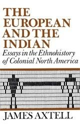 THE EUROPEAN AND THE INDIAN: ESSAYS IN THE ETHNOHISTORY OF COLONIAL NORTH AMERICA ~ James Axtell ~ Oxford University Press ~ 1982
