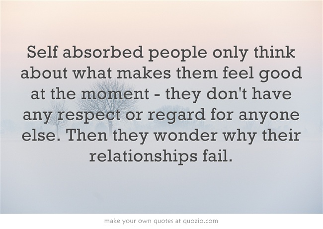 Day 44: Self absorbed people only think about what makes them feel good at the moment - they don't have any respect or regard for anyone else. Then they wonder why their relationships fail.