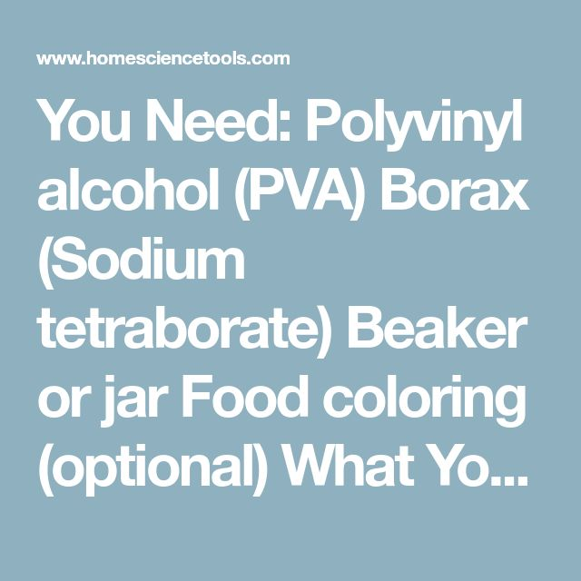 You Need: Polyvinyl alcohol (PVA) Borax (Sodium tetraborate) Beaker or jar Food coloring (optional) What You Do: Pour ½ cup of the polyvinyl alcohol (PVA) solution into a beaker, jar, or bowl. If you want colored slime, add food coloring to the PVA solution and stir with a stir stick. Add 2 teaspoons of the Sodium Tetraborate (Borax) Solution into the PVA solution and stir slowly. Try lifting some of the solution with the stir stick and note what happens. Once the slime has formed, you can…