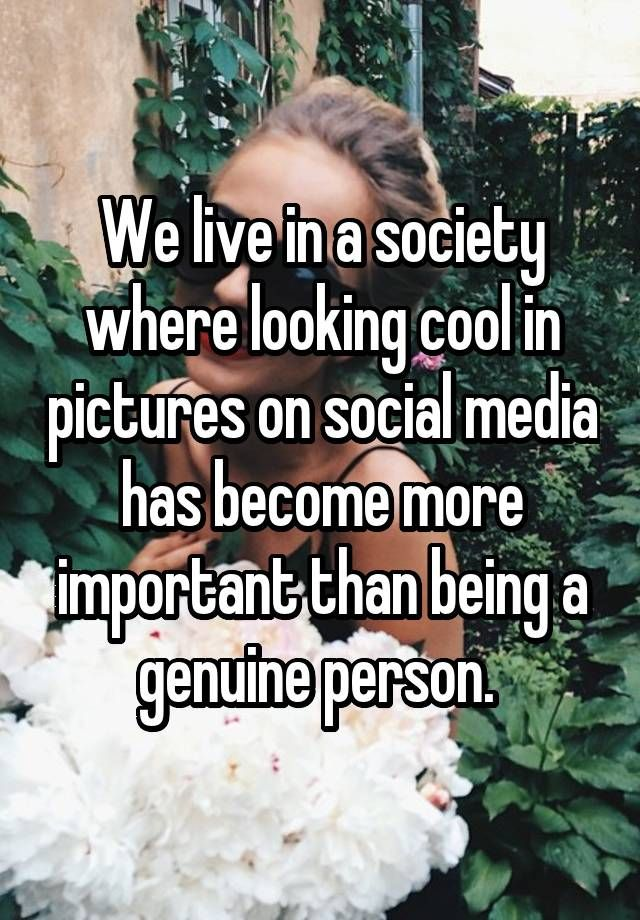 """We live in a society where looking cool in pictures on social media has become more important than being a genuine person. """