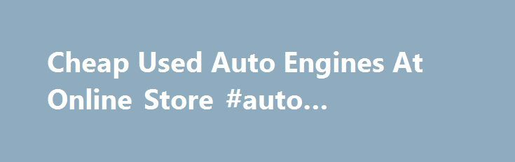Cheap Used Auto Engines At Online Store #auto #dealerships http://china.remmont.com/cheap-used-auto-engines-at-online-store-auto-dealerships/  #used auto engines # Tips to Find a Good Used Auto Engine Are you having car trouble? Do you need to replace your engine but don't want to spend very costly amounts for a brand new one? If so you have come to the right place, at UsedEngines.org we offer nothing except the best parts and lowest prices to match. We are so confident you will be satisfied…