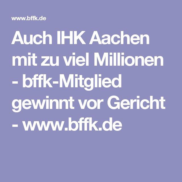 Auch IHK Aachen mit zu viel Millionen - bffk-Mitglied gewinnt vor Gericht - www.bffk.de
